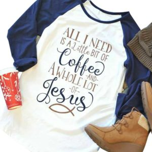 All I Need Is A Little Bit of Coffee And A Whole Lot Of Jesus Shirt